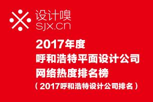 2017呼和浩特平面设计公司网络热度排名榜(设计嗅2017呼和浩特设计公司排名)